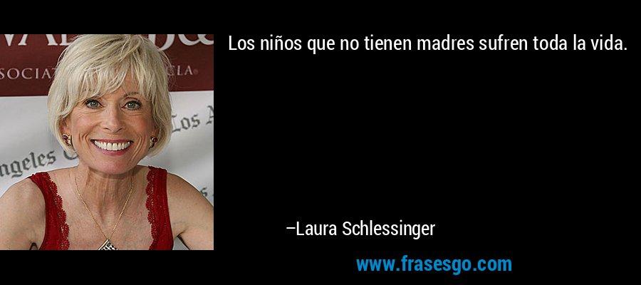 Los niños que no tienen madres sufren toda la vida. – Laura Schlessinger