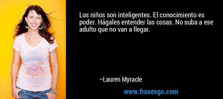 Los niños son inteligentes. El conocimiento es poder. Hágales entender las cosas. No suba a ese adulto que no van a llegar. – Lauren Myracle