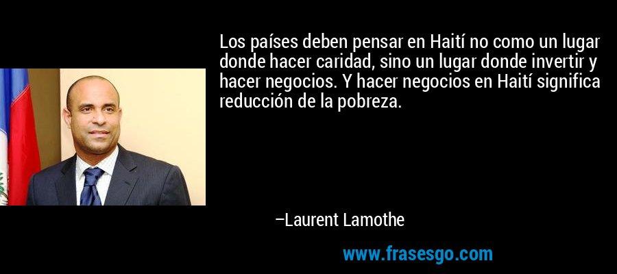 Los países deben pensar en Haití no como un lugar donde hacer caridad, sino un lugar donde invertir y hacer negocios. Y hacer negocios en Haití significa reducción de la pobreza. – Laurent Lamothe