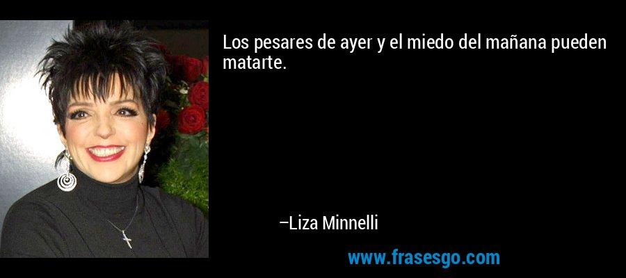 Los pesares de ayer y el miedo del mañana pueden matarte. – Liza Minnelli