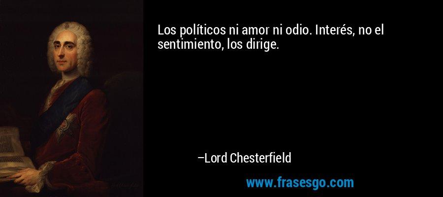 Los políticos ni amor ni odio. Interés, no el sentimiento, los dirige. – Lord Chesterfield