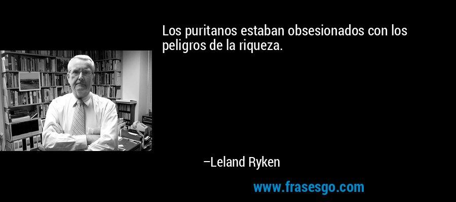 Los puritanos estaban obsesionados con los peligros de la riqueza. – Leland Ryken