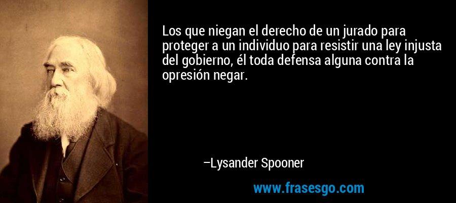 Los que niegan el derecho de un jurado para proteger a un individuo para resistir una ley injusta del gobierno, él toda defensa alguna contra la opresión negar. – Lysander Spooner