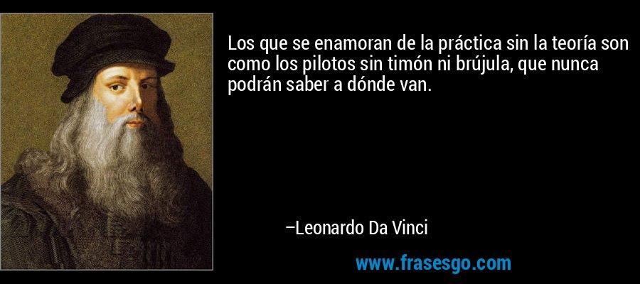 Los que se enamoran de la práctica sin la teoría son como los pilotos sin timón ni brújula, que nunca podrán saber a dónde van. – Leonardo Da Vinci