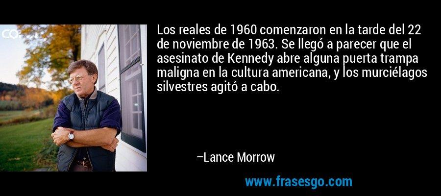 Los reales de 1960 comenzaron en la tarde del 22 de noviembre de 1963. Se llegó a parecer que el asesinato de Kennedy abre alguna puerta trampa maligna en la cultura americana, y los murciélagos silvestres agitó a cabo. – Lance Morrow