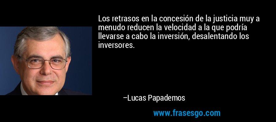 Los retrasos en la concesión de la justicia muy a menudo reducen la velocidad a la que podría llevarse a cabo la inversión, desalentando los inversores. – Lucas Papademos