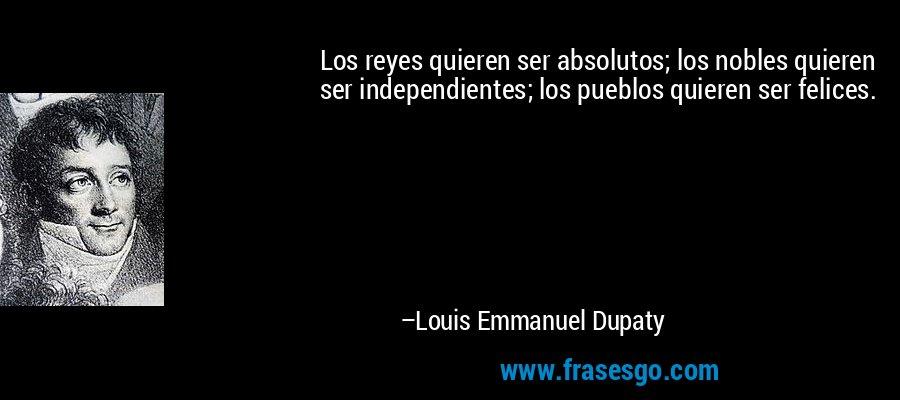 Los reyes quieren ser absolutos; los nobles quieren ser independientes; los pueblos quieren ser felices. – Louis Emmanuel Dupaty