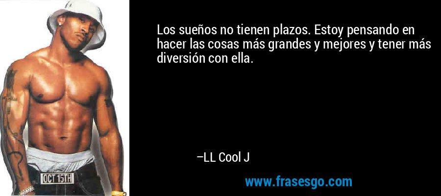 Los sueños no tienen plazos. Estoy pensando en hacer las cosas más grandes y mejores y tener más diversión con ella. – LL Cool J