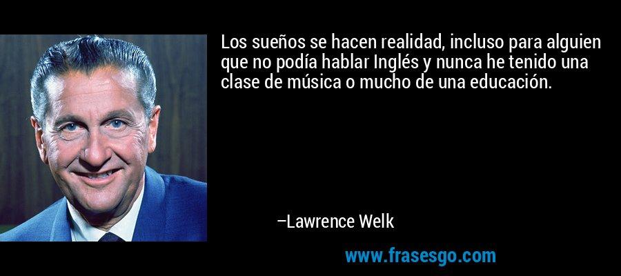 Los sueños se hacen realidad, incluso para alguien que no podía hablar Inglés y nunca he tenido una clase de música o mucho de una educación. – Lawrence Welk