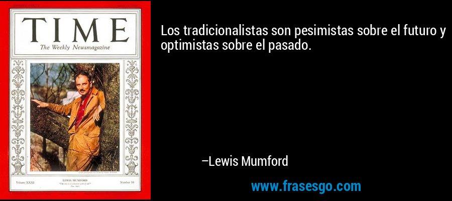 Los tradicionalistas son pesimistas sobre el futuro y optimistas sobre el pasado. – Lewis Mumford