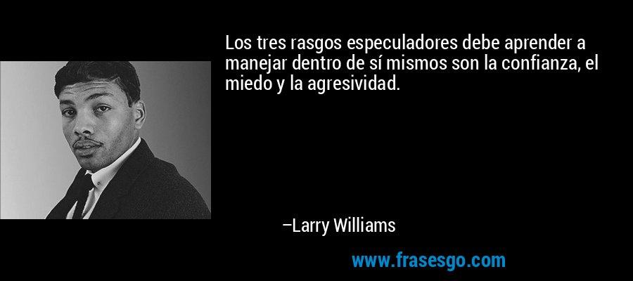Los tres rasgos especuladores debe aprender a manejar dentro de sí mismos son la confianza, el miedo y la agresividad. – Larry Williams