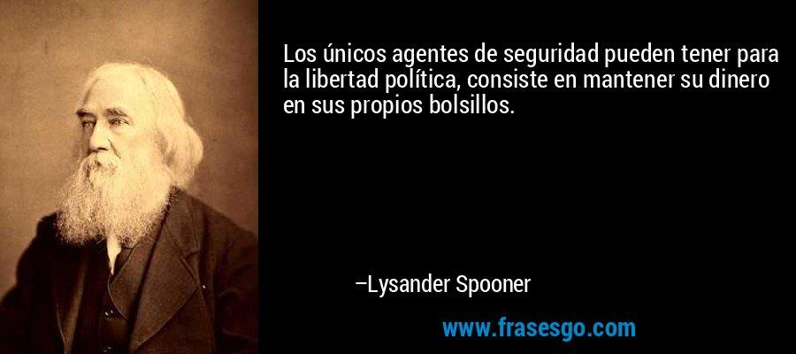 Los únicos agentes de seguridad pueden tener para la libertad política, consiste en mantener su dinero en sus propios bolsillos. – Lysander Spooner