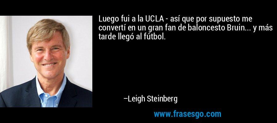 Luego fui a la UCLA - así que por supuesto me convertí en un gran fan de baloncesto Bruin... y más tarde llegó al fútbol. – Leigh Steinberg
