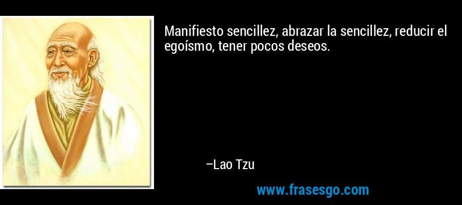 Manifiesto sencillez, abrazar la sencillez, reducir el egoísmo, tener pocos deseos. – Lao Tzu