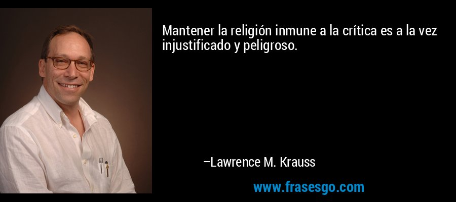 Mantener la religión inmune a la crítica es a la vez injustificado y peligroso. – Lawrence M. Krauss