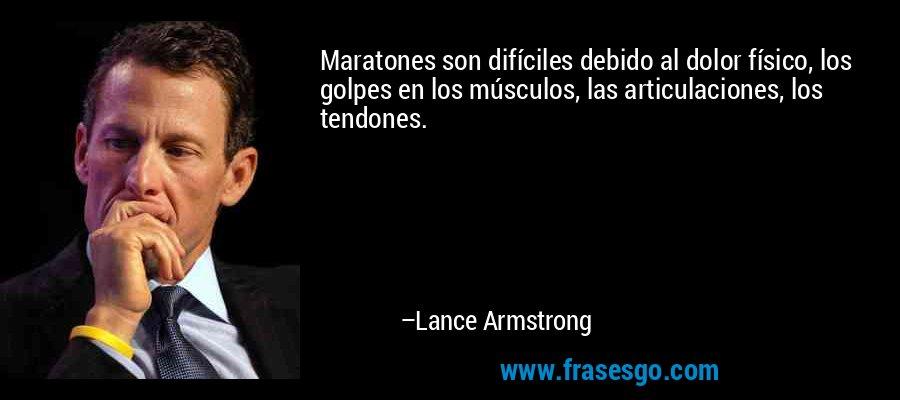 Maratones son difíciles debido al dolor físico, los golpes en los músculos, las articulaciones, los tendones. – Lance Armstrong