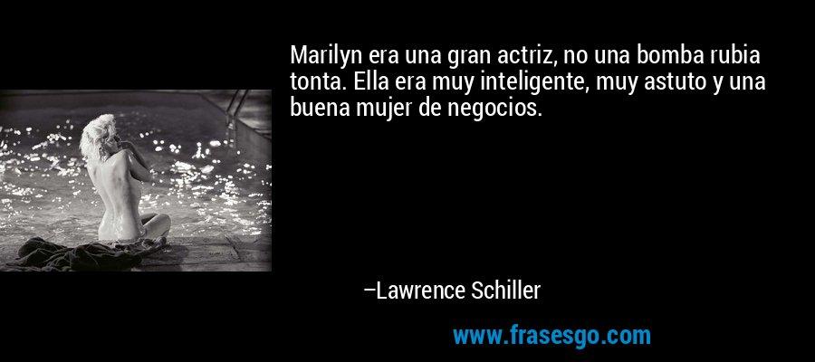 Marilyn era una gran actriz, no una bomba rubia tonta. Ella era muy inteligente, muy astuto y una buena mujer de negocios. – Lawrence Schiller