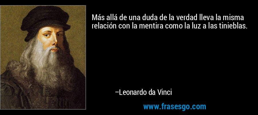 Más allá de una duda de la verdad lleva la misma relación con la mentira como la luz a las tinieblas. – Leonardo da Vinci
