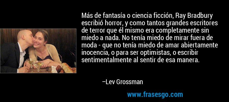 Más de fantasía o ciencia ficción, Ray Bradbury escribió horror, y como tantos grandes escritores de terror que él mismo era completamente sin miedo a nada. No tenía miedo de mirar fuera de moda - que no tenía miedo de amar abiertamente inocencia, o para ser optimistas, o escribir sentimentalmente al sentir de esa manera. – Lev Grossman