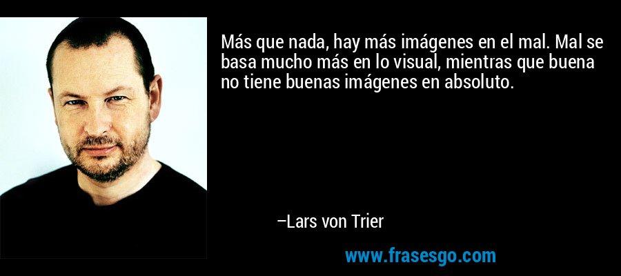 Más que nada, hay más imágenes en el mal. Mal se basa mucho más en lo visual, mientras que buena no tiene buenas imágenes en absoluto. – Lars von Trier