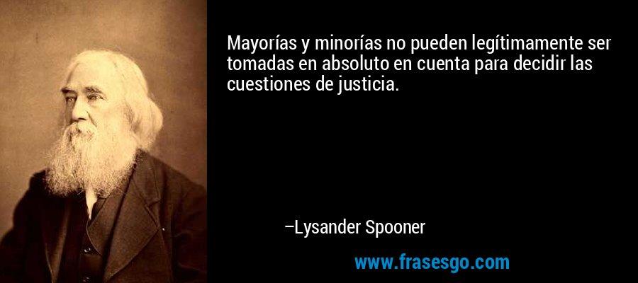 Mayorías y minorías no pueden legítimamente ser tomadas en absoluto en cuenta para decidir las cuestiones de justicia. – Lysander Spooner