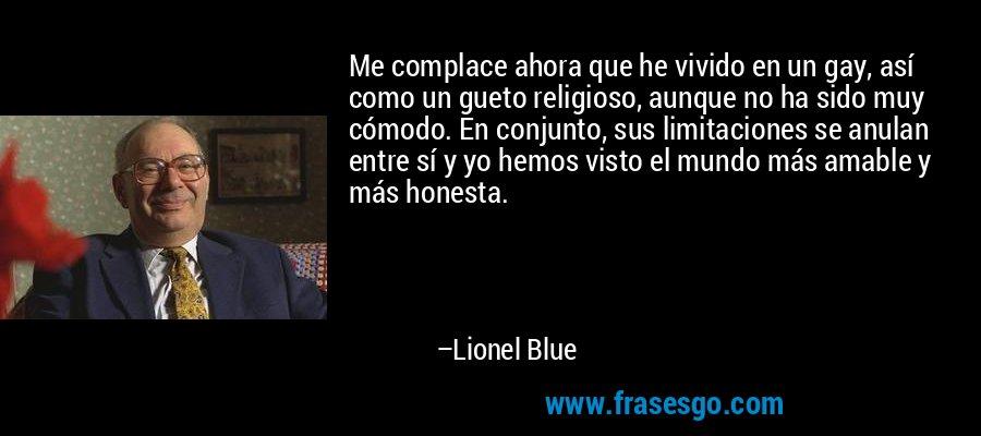 Me complace ahora que he vivido en un gay, así como un gueto religioso, aunque no ha sido muy cómodo. En conjunto, sus limitaciones se anulan entre sí y yo hemos visto el mundo más amable y más honesta. – Lionel Blue