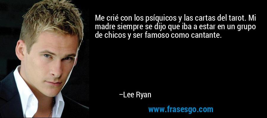 Me crié con los psíquicos y las cartas del tarot. Mi madre siempre se dijo que iba a estar en un grupo de chicos y ser famoso como cantante. – Lee Ryan