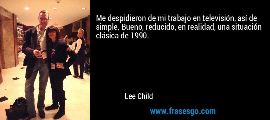 Me despidieron de mi trabajo en televisión, así de simple. Bueno, reducido, en realidad, una situación clásica de 1990. – Lee Child