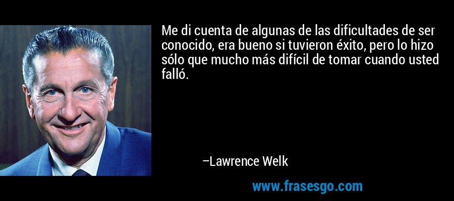 Me di cuenta de algunas de las dificultades de ser conocido, era bueno si tuvieron éxito, pero lo hizo sólo que mucho más difícil de tomar cuando usted falló. – Lawrence Welk