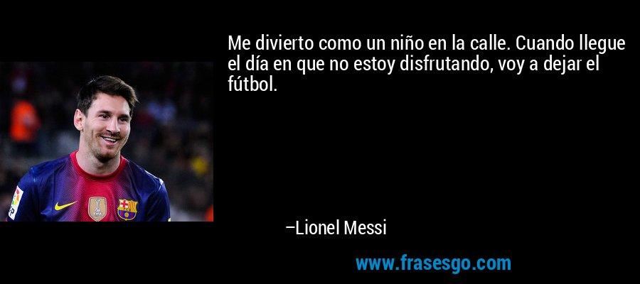 Me divierto como un niño en la calle. Cuando llegue el día en que no estoy disfrutando, voy a dejar el fútbol. – Lionel Messi