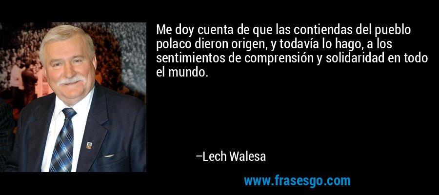 Me doy cuenta de que las contiendas del pueblo polaco dieron origen, y todavía lo hago, a los sentimientos de comprensión y solidaridad en todo el mundo. – Lech Walesa