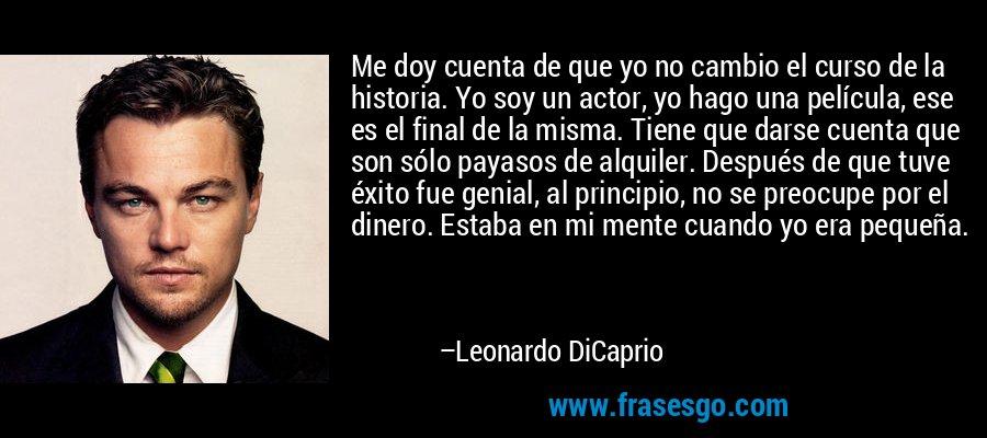 Me doy cuenta de que yo no cambio el curso de la historia. Yo soy un actor, yo hago una película, ese es el final de la misma. Tiene que darse cuenta que son sólo payasos de alquiler. Después de que tuve éxito fue genial, al principio, no se preocupe por el dinero. Estaba en mi mente cuando yo era pequeña. – Leonardo DiCaprio