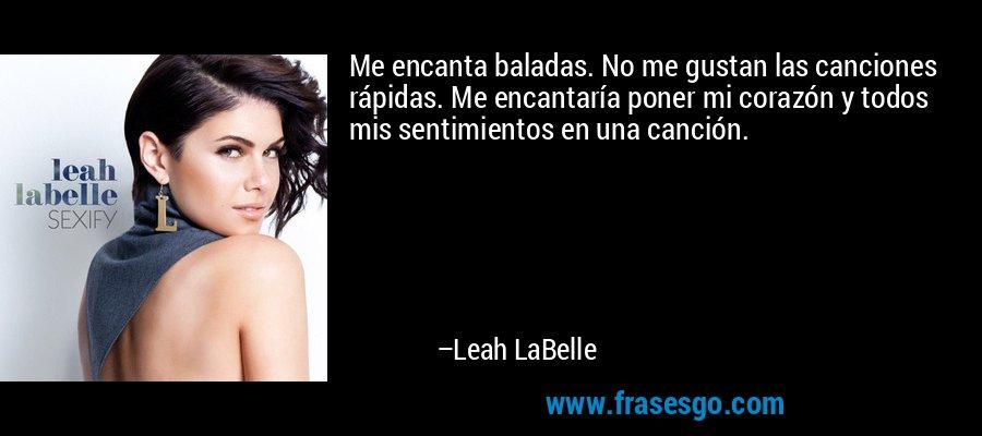 Me encanta baladas. No me gustan las canciones rápidas. Me encantaría poner mi corazón y todos mis sentimientos en una canción. – Leah LaBelle
