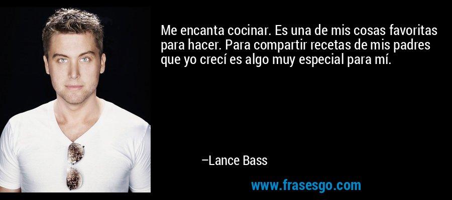 Me encanta cocinar. Es una de mis cosas favoritas para hacer. Para compartir recetas de mis padres que yo crecí es algo muy especial para mí. – Lance Bass