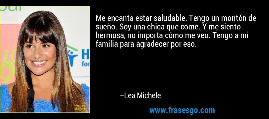 Me encanta estar saludable. Tengo un montón de sueño. Soy una chica que come. Y me siento hermosa, no importa cómo me veo. Tengo a mi familia para agradecer por eso. – Lea Michele