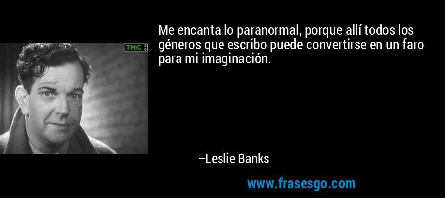 Me encanta lo paranormal, porque allí todos los géneros que escribo puede convertirse en un faro para mi imaginación. – Leslie Banks