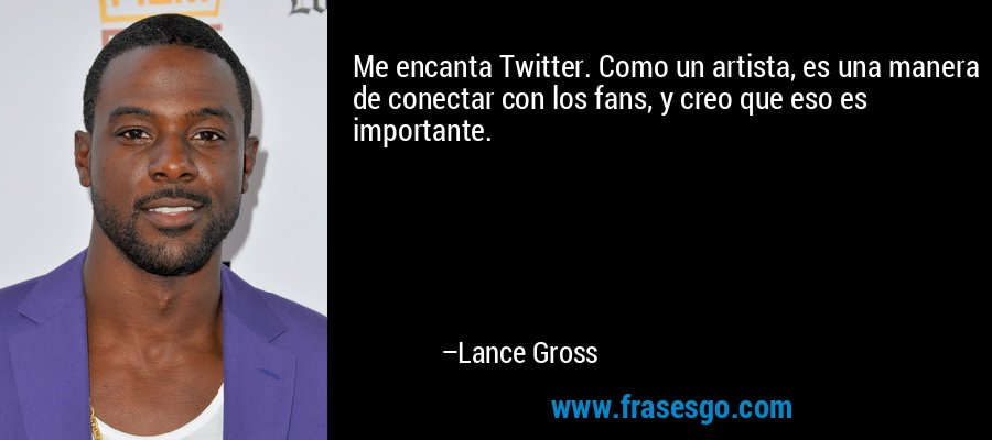 Me encanta Twitter. Como un artista, es una manera de conectar con los fans, y creo que eso es importante. – Lance Gross