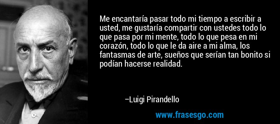 Me encantaría pasar todo mi tiempo a escribir a usted, me gustaría compartir con ustedes todo lo que pasa por mi mente, todo lo que pesa en mi corazón, todo lo que le da aire a mi alma, los fantasmas de arte, sueños que serían tan bonito si podían hacerse realidad. – Luigi Pirandello