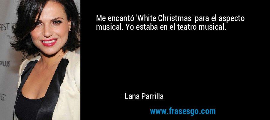 Me encantó 'White Christmas' para el aspecto musical. Yo estaba en el teatro musical. – Lana Parrilla