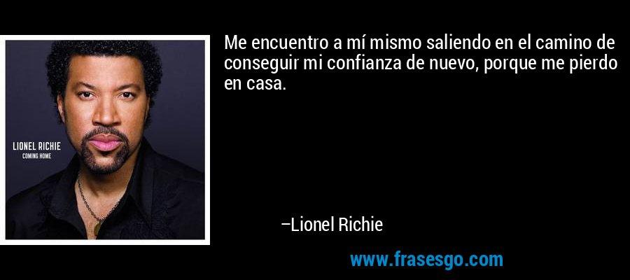 Me encuentro a mí mismo saliendo en el camino de conseguir mi confianza de nuevo, porque me pierdo en casa. – Lionel Richie
