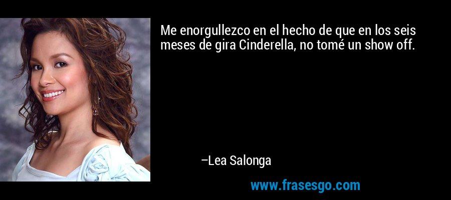 Me enorgullezco en el hecho de que en los seis meses de gira Cinderella, no tomé un show off. – Lea Salonga