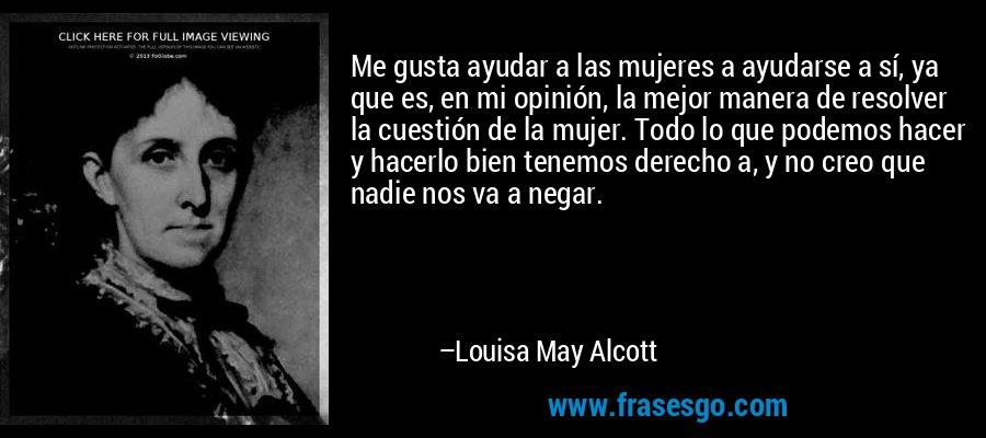 Me gusta ayudar a las mujeres a ayudarse a sí, ya que es, en mi opinión, la mejor manera de resolver la cuestión de la mujer. Todo lo que podemos hacer y hacerlo bien tenemos derecho a, y no creo que nadie nos va a negar. – Louisa May Alcott