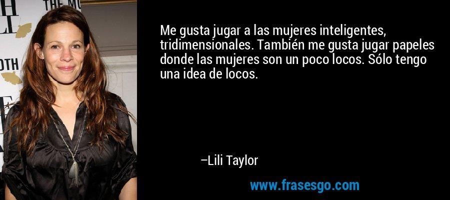 Me gusta jugar a las mujeres inteligentes, tridimensionales. También me gusta jugar papeles donde las mujeres son un poco locos. Sólo tengo una idea de locos. – Lili Taylor