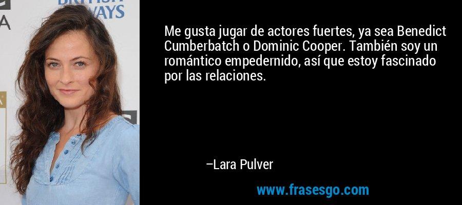 Me gusta jugar de actores fuertes, ya sea Benedict Cumberbatch o Dominic Cooper. También soy un romántico empedernido, así que estoy fascinado por las relaciones. – Lara Pulver