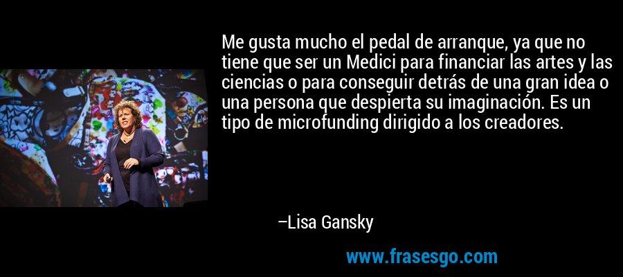 Me gusta mucho el pedal de arranque, ya que no tiene que ser un Medici para financiar las artes y las ciencias o para conseguir detrás de una gran idea o una persona que despierta su imaginación. Es un tipo de microfunding dirigido a los creadores. – Lisa Gansky