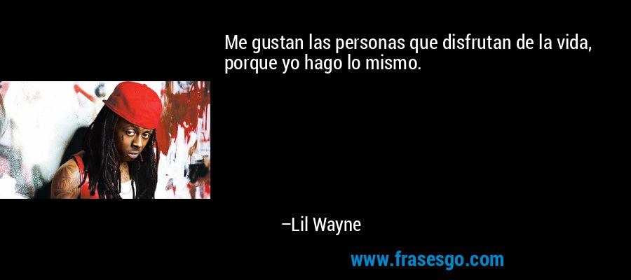 Me gustan las personas que disfrutan de la vida, porque yo hago lo mismo. – Lil Wayne