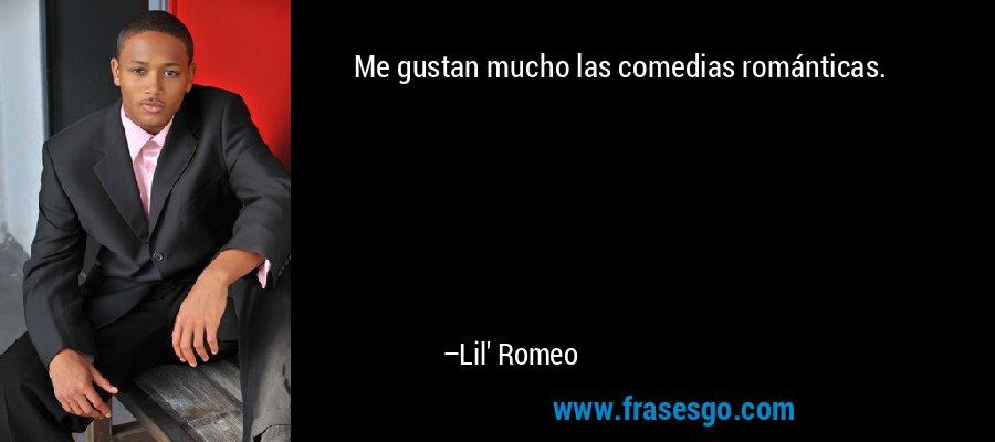 Me gustan mucho las comedias románticas. – Lil' Romeo