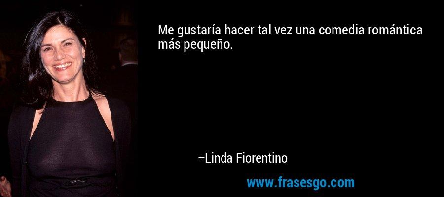 Me gustaría hacer tal vez una comedia romántica más pequeño. – Linda Fiorentino