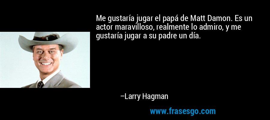 Me gustaría jugar el papá de Matt Damon. Es un actor maravilloso, realmente lo admiro, y me gustaría jugar a su padre un día. – Larry Hagman
