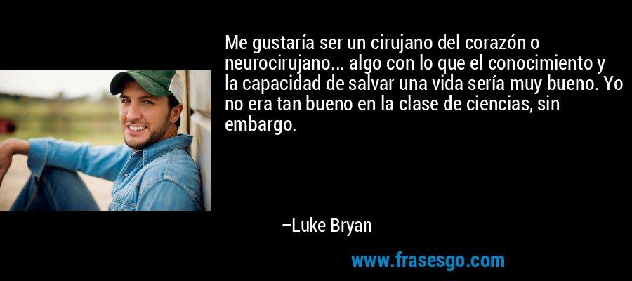 Me gustaría ser un cirujano del corazón o neurocirujano... algo con lo que el conocimiento y la capacidad de salvar una vida sería muy bueno. Yo no era tan bueno en la clase de ciencias, sin embargo. – Luke Bryan